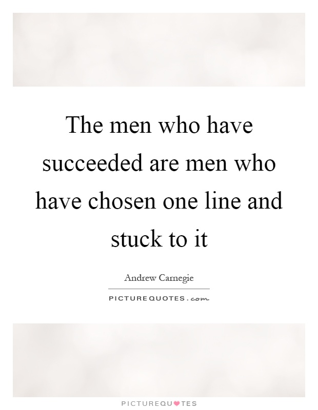 The men who have succeeded are men who have chosen one line and stuck to it Picture Quote #1