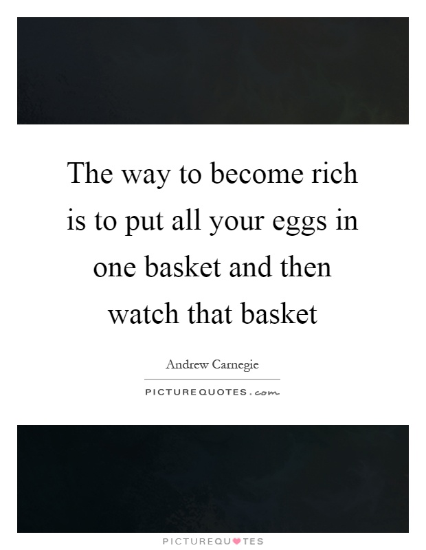 The way to become rich is to put all your eggs in one basket and then watch that basket Picture Quote #1