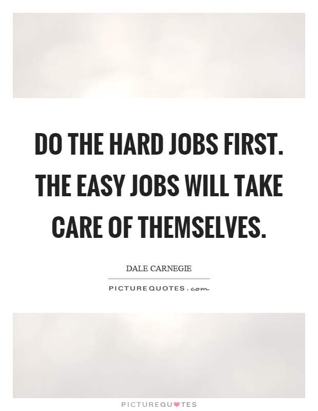 Do the hard jobs first. The easy jobs will take care of themselves Picture Quote #1