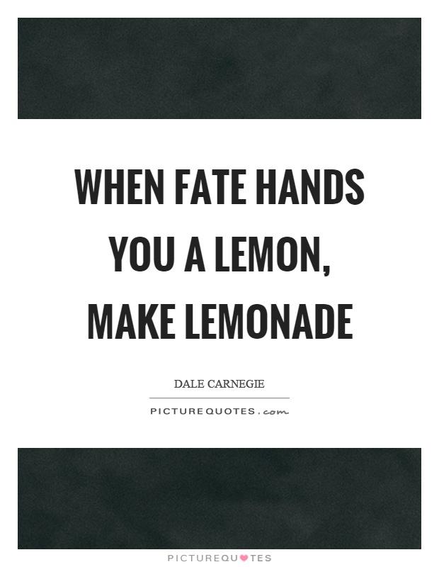 When fate hands you a lemon, make lemonade Picture Quote #1