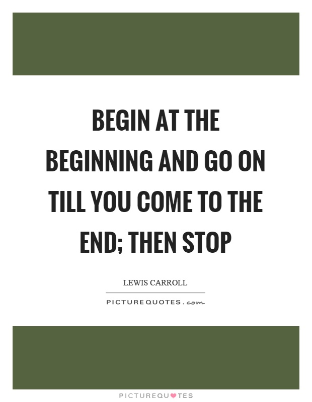 Begin at the beginning and go on till you come to the end; then stop Picture Quote #1