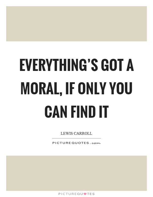 Everything's got a moral, if only you can find it Picture Quote #1