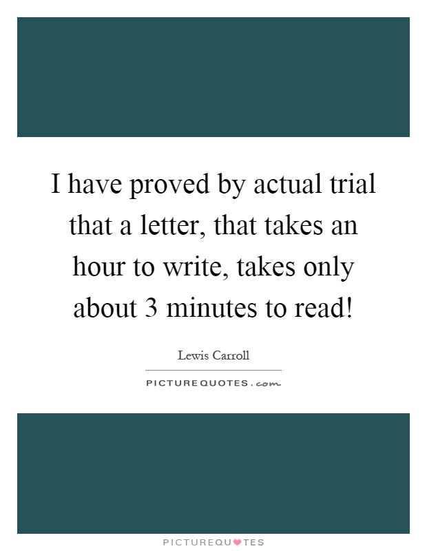 I have proved by actual trial that a letter, that takes an hour to write, takes only about 3 minutes to read! Picture Quote #1