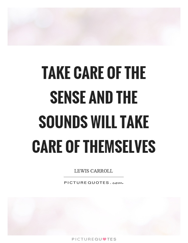 Take care of the sense and the sounds will take care of themselves Picture Quote #1