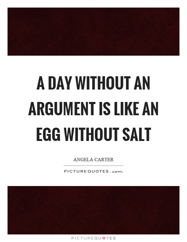 A day without an argument is like an egg without salt Picture Quote #1