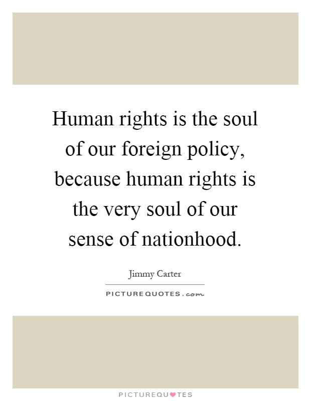 Human rights is the soul of our foreign policy, because human rights is the very soul of our sense of nationhood Picture Quote #1