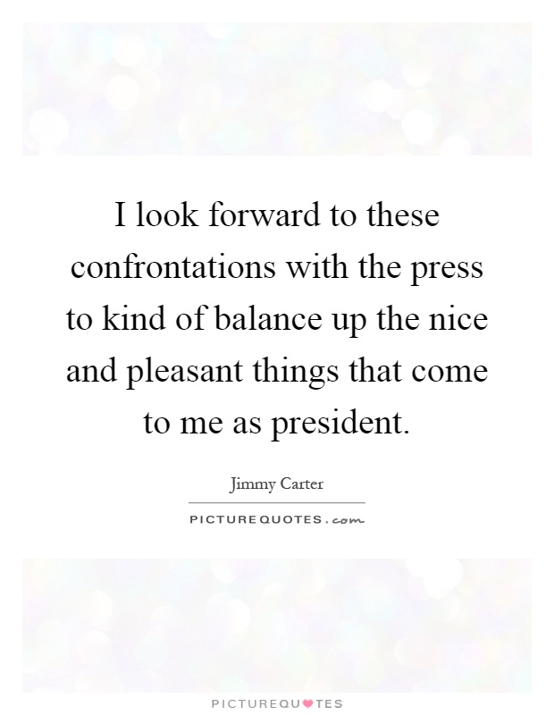 I look forward to these confrontations with the press to kind of balance up the nice and pleasant things that come to me as president Picture Quote #1
