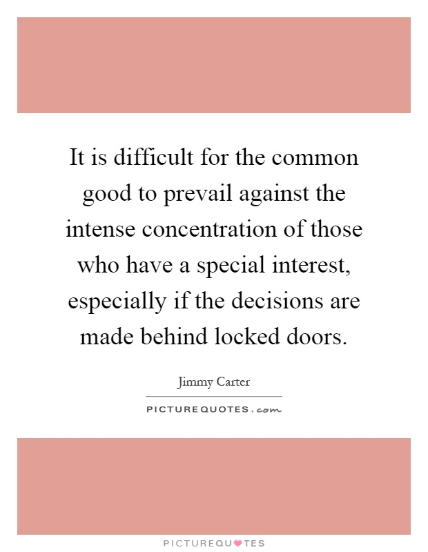 It is difficult for the common good to prevail against the intense concentration of those who have a special interest, especially if the decisions are made behind locked doors Picture Quote #1
