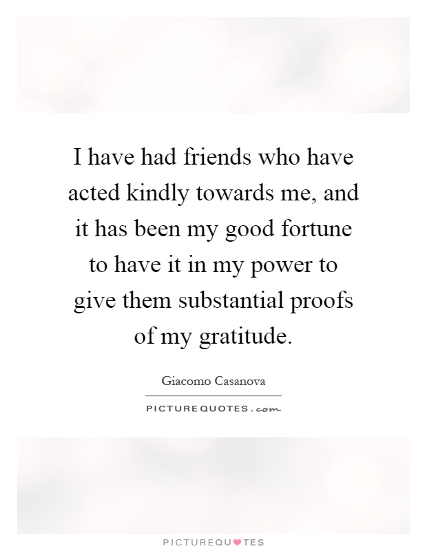 I have had friends who have acted kindly towards me, and it has been my good fortune to have it in my power to give them substantial proofs of my gratitude Picture Quote #1