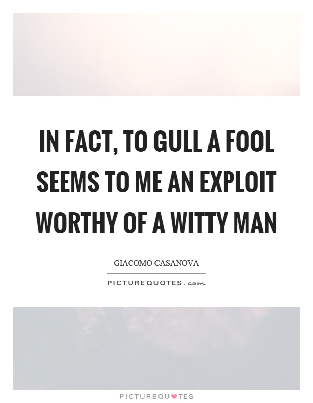 In fact, to gull a fool seems to me an exploit worthy of a witty man Picture Quote #1