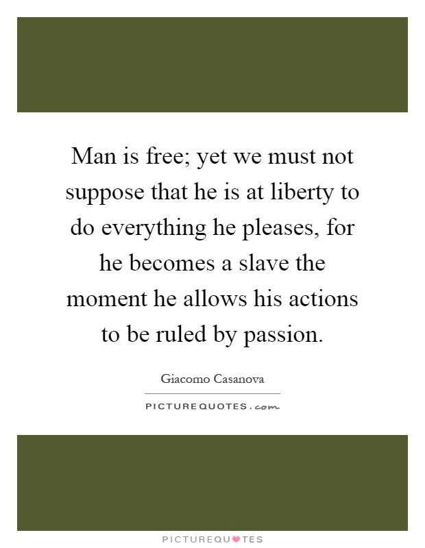 Man is free; yet we must not suppose that he is at liberty to do everything he pleases, for he becomes a slave the moment he allows his actions to be ruled by passion Picture Quote #1