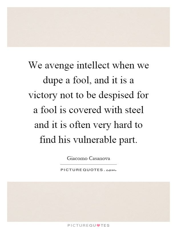 We avenge intellect when we dupe a fool, and it is a victory not to be despised for a fool is covered with steel and it is often very hard to find his vulnerable part Picture Quote #1