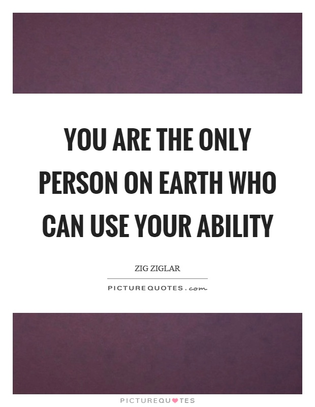 You are the only person on earth who can use your ability Picture Quote #1