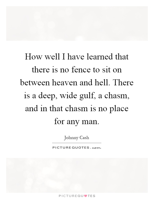How well I have learned that there is no fence to sit on between heaven and hell. There is a deep, wide gulf, a chasm, and in that chasm is no place for any man Picture Quote #1
