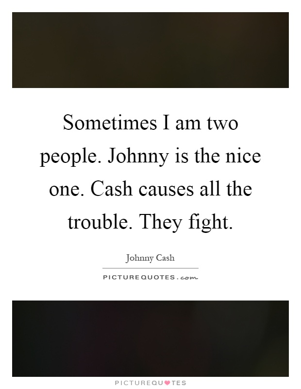 Sometimes I am two people. Johnny is the nice one. Cash causes all the trouble. They fight Picture Quote #1