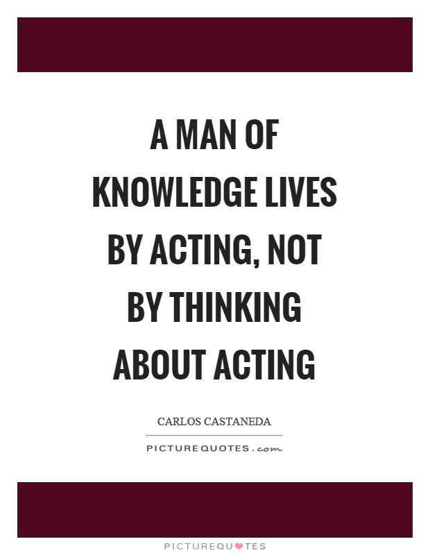 A man of knowledge lives by acting, not by thinking about acting Picture Quote #1