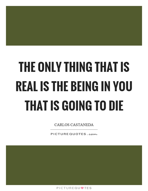 The only thing that is real is the being in you that is going to die Picture Quote #1