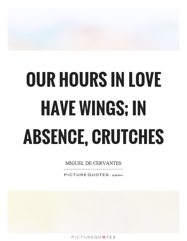 Our hours in love have wings; in absence, crutches Picture Quote #1