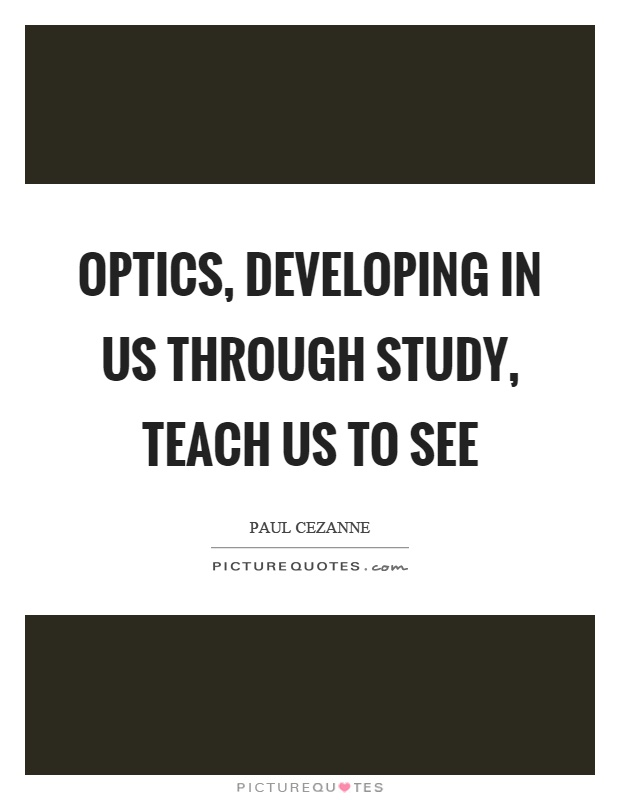 Optics, developing in us through study, teach us to see Picture Quote #1