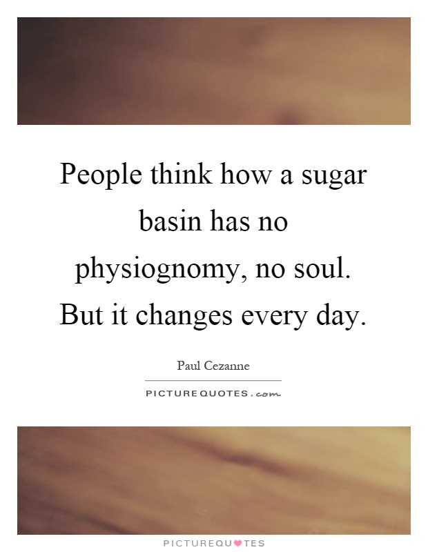 People think how a sugar basin has no physiognomy, no soul. But it changes every day Picture Quote #1