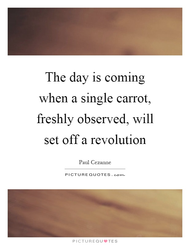 The day is coming when a single carrot, freshly observed, will set off a revolution Picture Quote #1