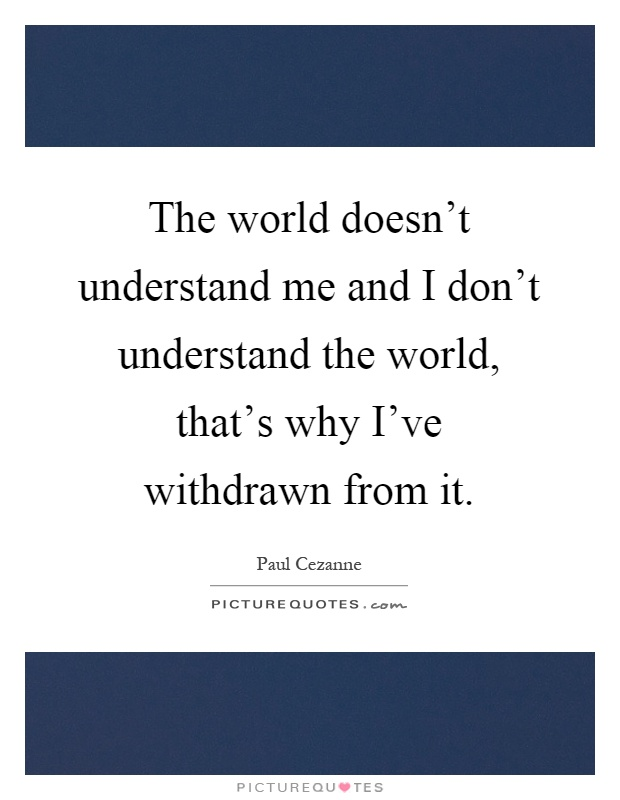 The world doesn't understand me and I don't understand the world, that's why I've withdrawn from it Picture Quote #1