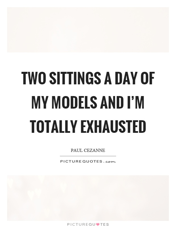Two sittings a day of my models and I'm totally exhausted Picture Quote #1