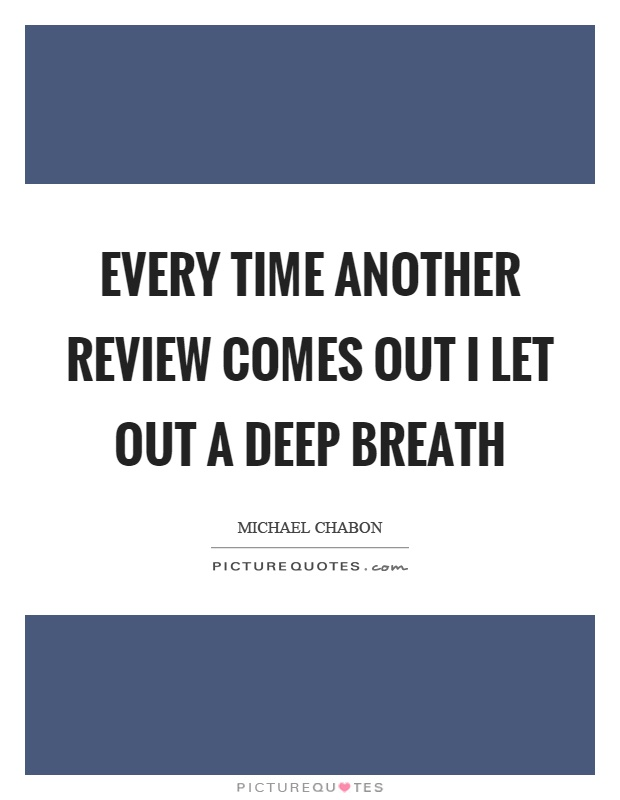Every time another review comes out I let out a deep breath Picture Quote #1