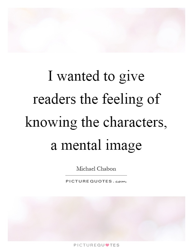 I wanted to give readers the feeling of knowing the characters, a mental image Picture Quote #1