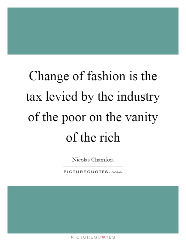 Change of fashion is the tax levied by the industry of the poor on the vanity of the rich Picture Quote #1