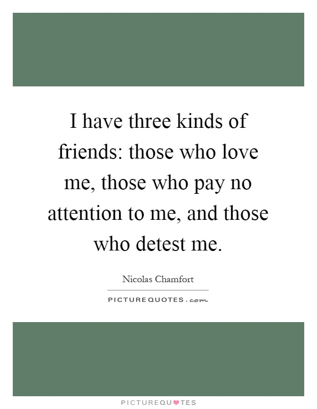I have three kinds of friends: those who love me, those who pay no attention to me, and those who detest me Picture Quote #1