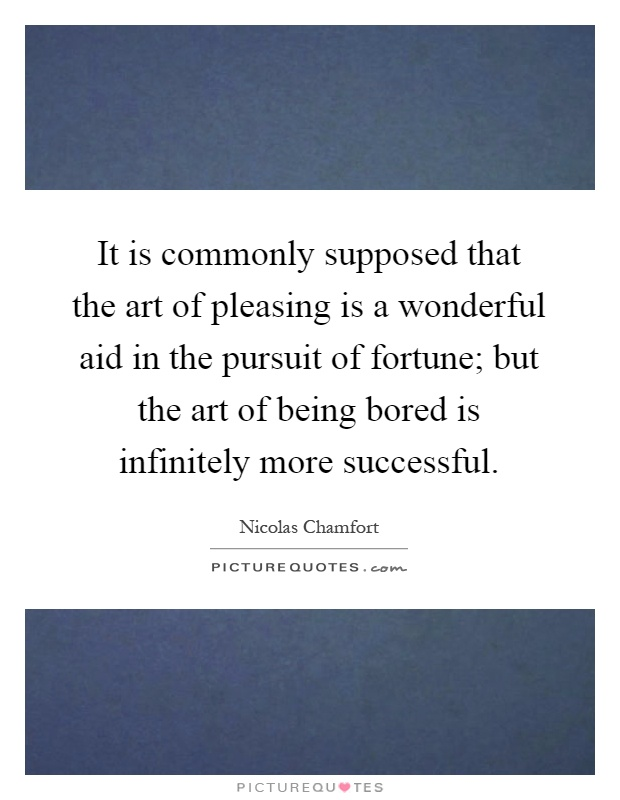 It is commonly supposed that the art of pleasing is a wonderful aid in the pursuit of fortune; but the art of being bored is infinitely more successful Picture Quote #1