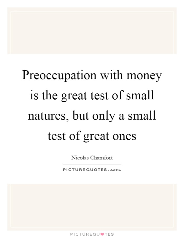 Preoccupation with money is the great test of small natures, but only a small test of great ones Picture Quote #1