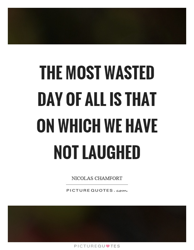 The most wasted day of all is that on which we have not laughed Picture Quote #1