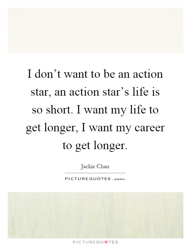 I don't want to be an action star, an action star's life is so short. I want my life to get longer, I want my career to get longer Picture Quote #1
