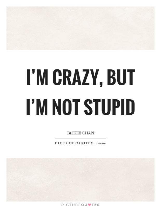 I'm crazy, but I'm not stupid Picture Quote #1