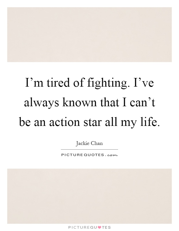 I'm tired of fighting. I've always known that I can't be an action star all my life Picture Quote #1