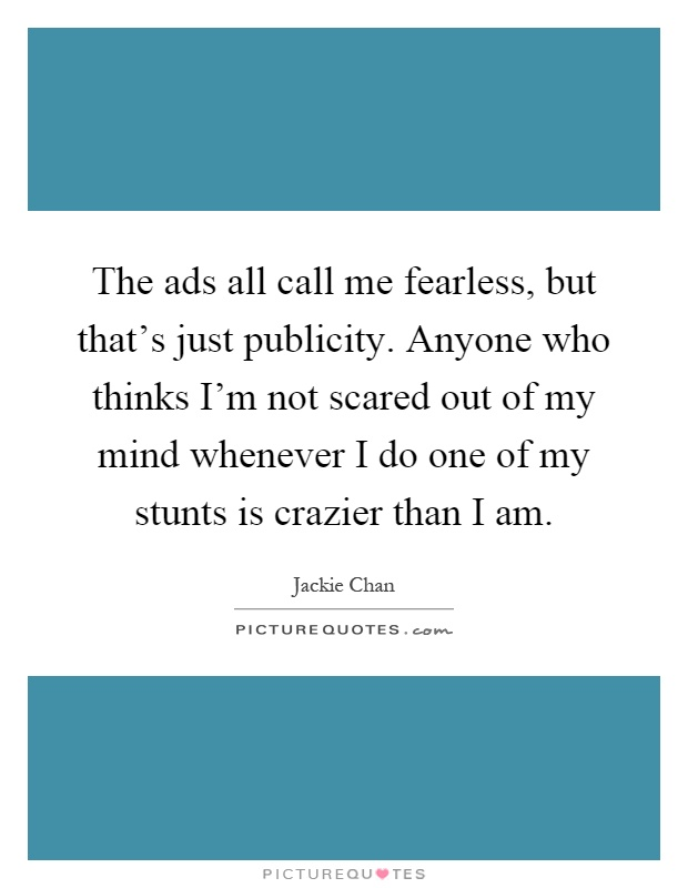 The ads all call me fearless, but that's just publicity. Anyone who thinks I'm not scared out of my mind whenever I do one of my stunts is crazier than I am Picture Quote #1