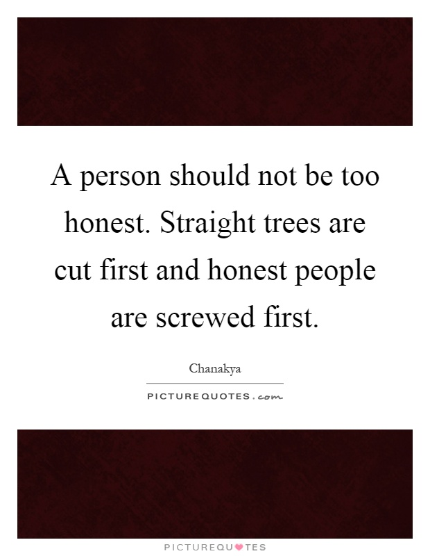 A person should not be too honest. Straight trees are cut first and honest people are screwed first Picture Quote #1