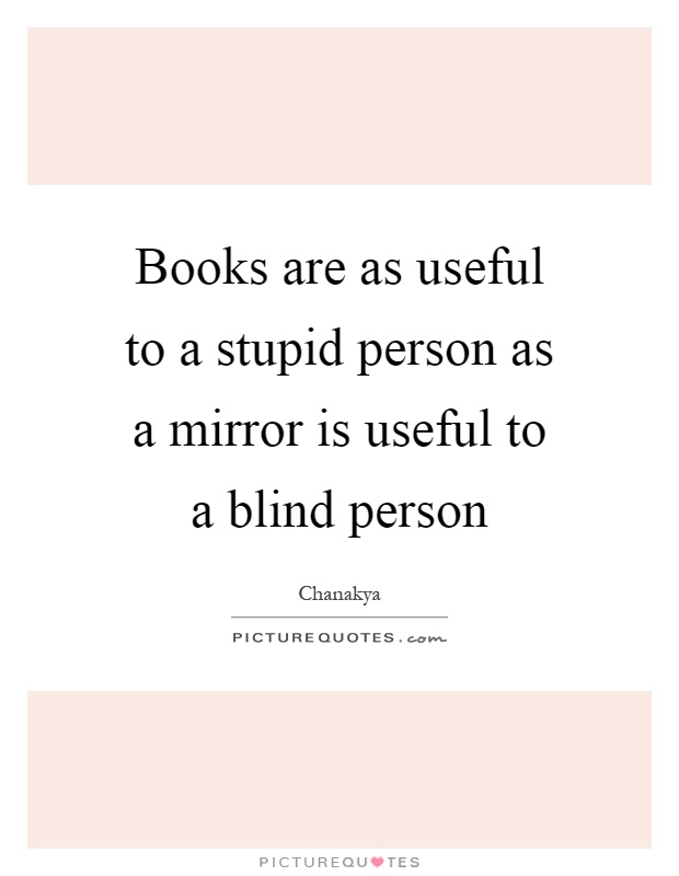 Books are as useful to a stupid person as a mirror is useful to a blind person Picture Quote #1