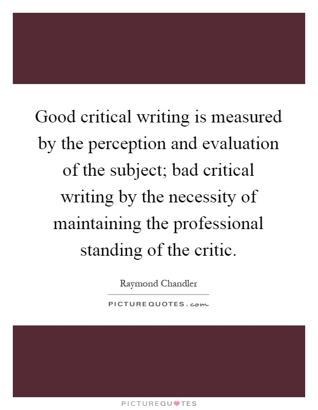 Good critical writing is measured by the perception and evaluation of the subject; bad critical writing by the necessity of maintaining the professional standing of the critic Picture Quote #1
