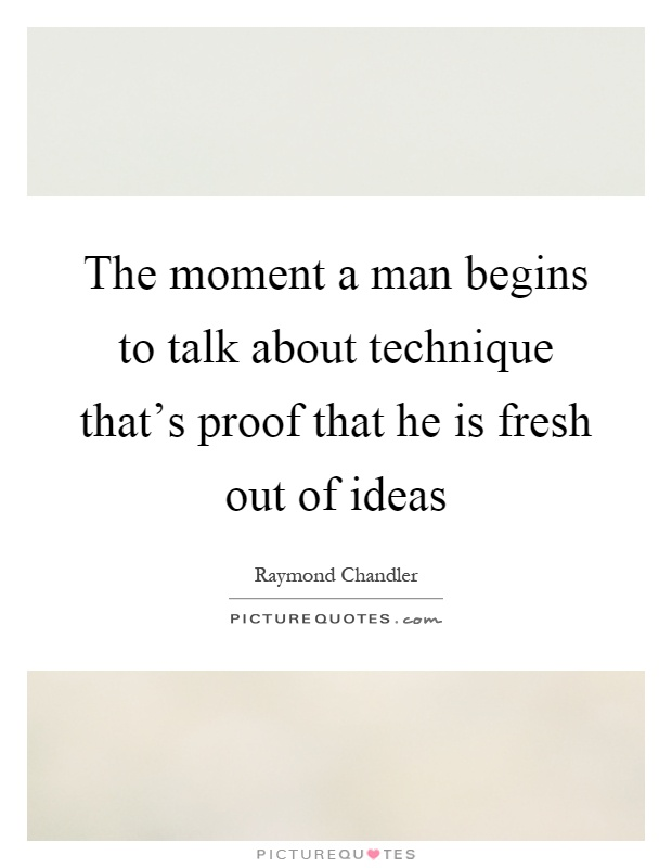 The moment a man begins to talk about technique that's proof that he is fresh out of ideas Picture Quote #1