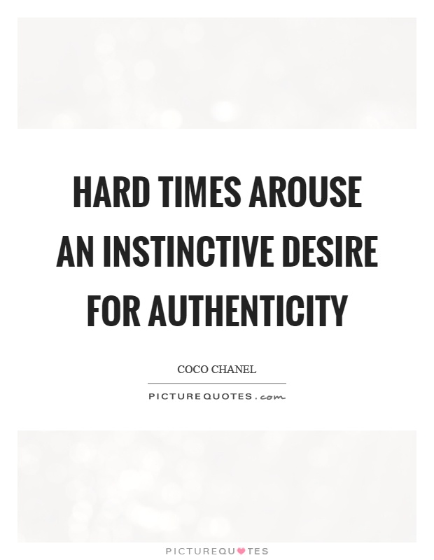 Hard times arouse an instinctive desire for authenticity Picture Quote #1