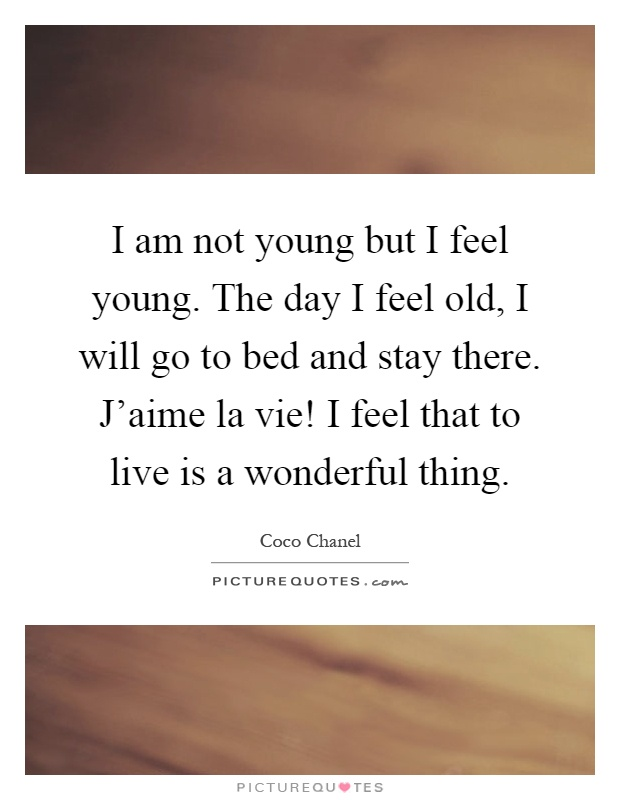 I am not young but I feel young. The day I feel old, I will go to bed and stay there. J'aime la vie! I feel that to live is a wonderful thing Picture Quote #1
