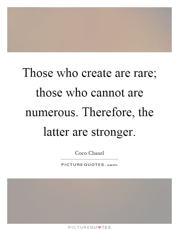 Those who create are rare; those who cannot are numerous. Therefore, the latter are stronger Picture Quote #1