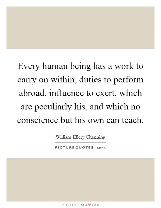 Every human being has a work to carry on within, duties to perform abroad, influence to exert, which are peculiarly his, and which no conscience but his own can teach Picture Quote #1