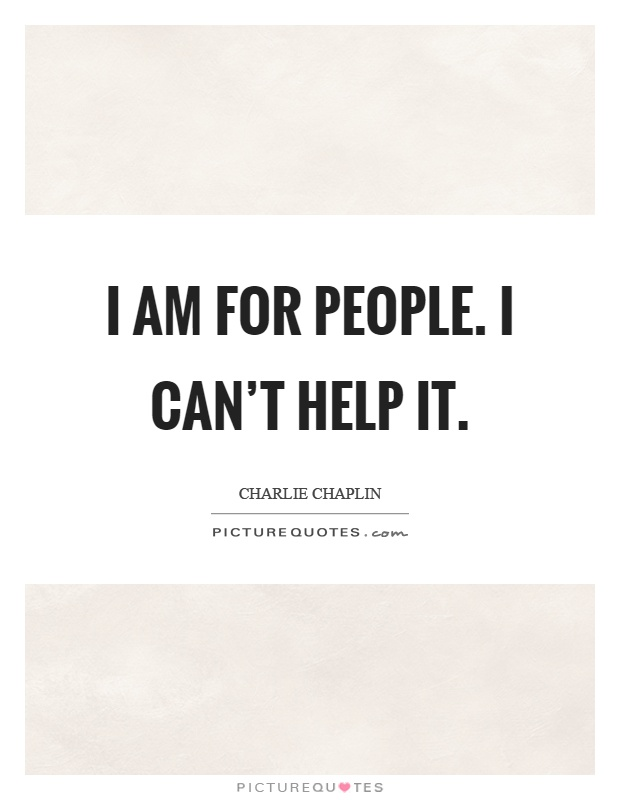 I am for people. I can't help it Picture Quote #1