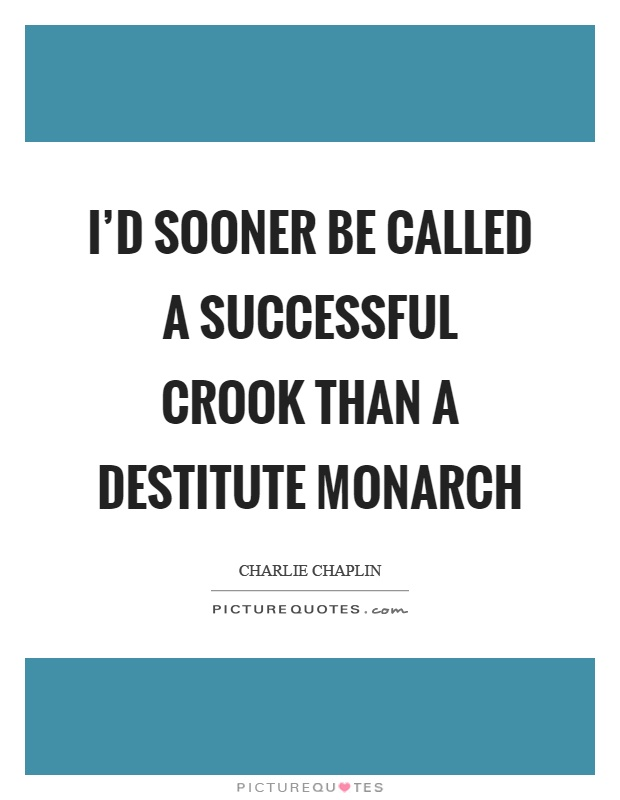 I'd sooner be called a successful crook than a destitute monarch Picture Quote #1