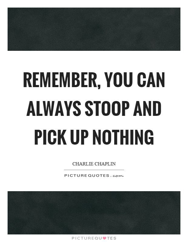 Remember, you can always stoop and pick up nothing Picture Quote #1