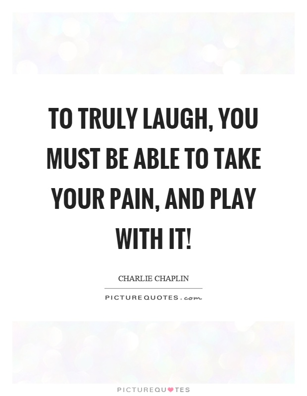 To truly laugh, you must be able to take your pain, and play with it! Picture Quote #1